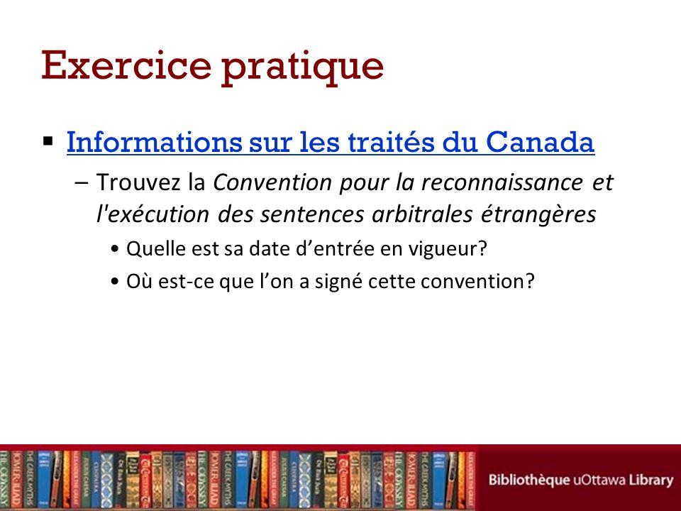 Exercice pratique Informations sur les traités du Canada –Trouvez la Convention pour la reconnaissance et l exécution des sentences arbitrales étrangères Quelle est sa date dentrée en vigueur.