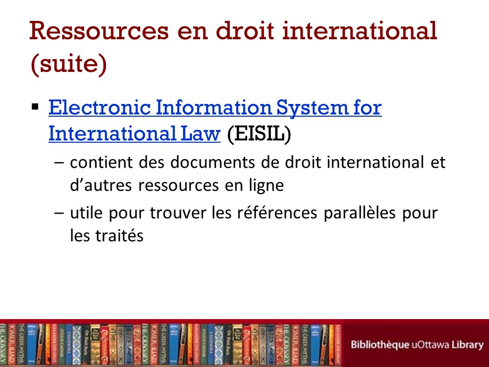 Ressources en droit international (suite) Electronic Information System for International Law (EISIL) Electronic Information System for International Law –contient des documents de droit international et dautres ressources en ligne –utile pour trouver les références parallèles pour les traités
