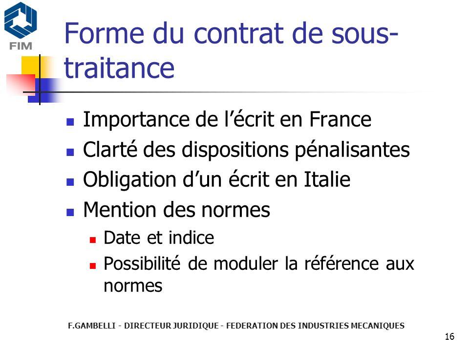 F.GAMBELLI - DIRECTEUR JURIDIQUE - FEDERATION DES INDUSTRIES MECANIQUES 16 Forme du contrat de sous- traitance Importance de lécrit en France Clarté d