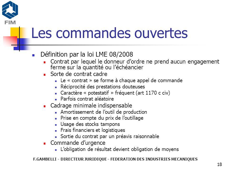 F.GAMBELLI - DIRECTEUR JURIDIQUE - FEDERATION DES INDUSTRIES MECANIQUES 18 Les commandes ouvertes Définition par la loi LME 08/2008 Contrat par lequel