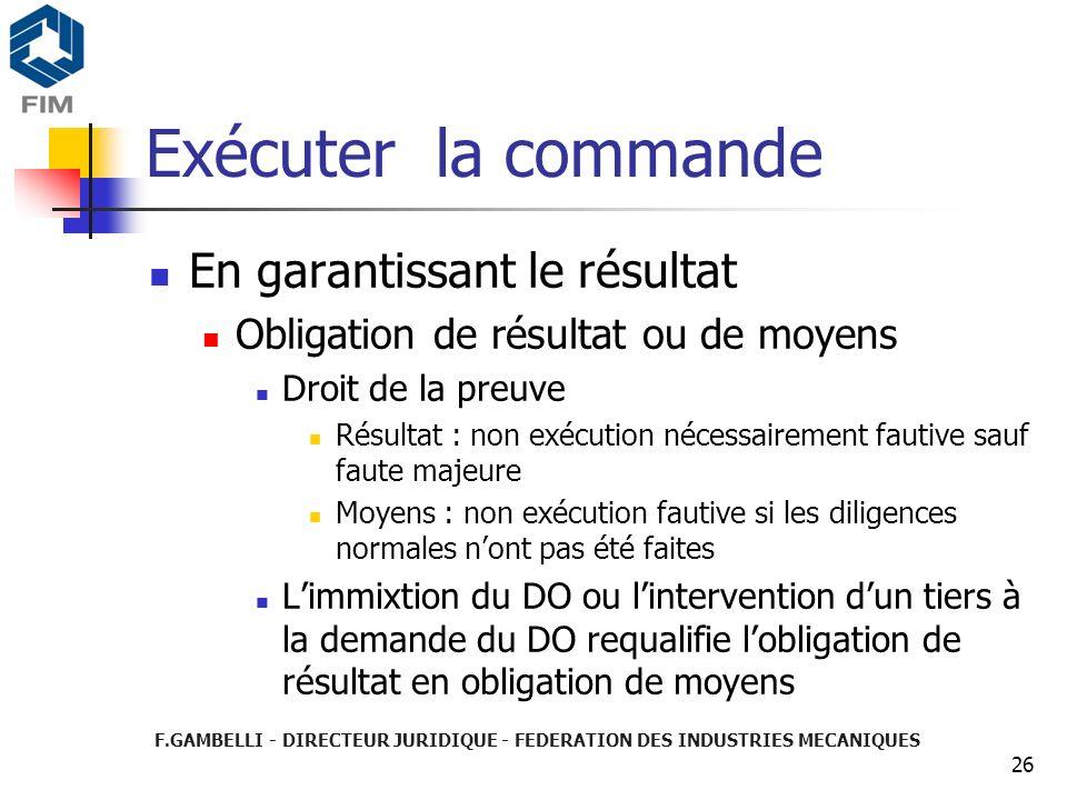 F.GAMBELLI - DIRECTEUR JURIDIQUE - FEDERATION DES INDUSTRIES MECANIQUES 26 Exécuter la commande En garantissant le résultat Obligation de résultat ou
