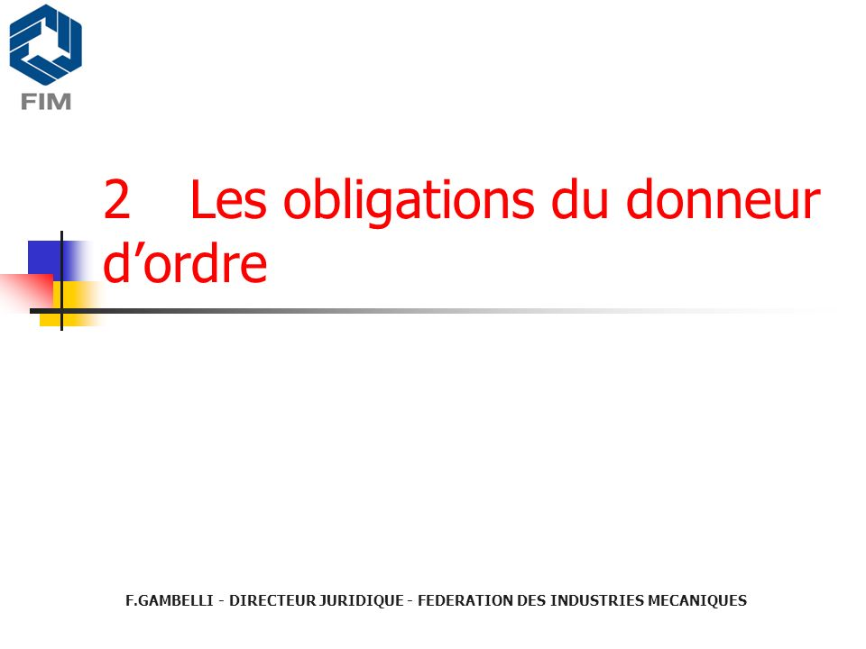 2Les obligations du donneur dordre F.GAMBELLI - DIRECTEUR JURIDIQUE - FEDERATION DES INDUSTRIES MECANIQUES