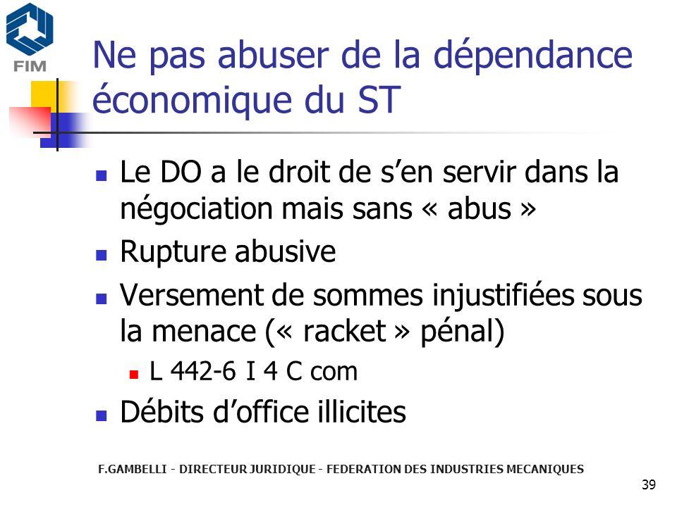 F.GAMBELLI - DIRECTEUR JURIDIQUE - FEDERATION DES INDUSTRIES MECANIQUES 39 Ne pas abuser de la dépendance économique du ST Le DO a le droit de sen ser