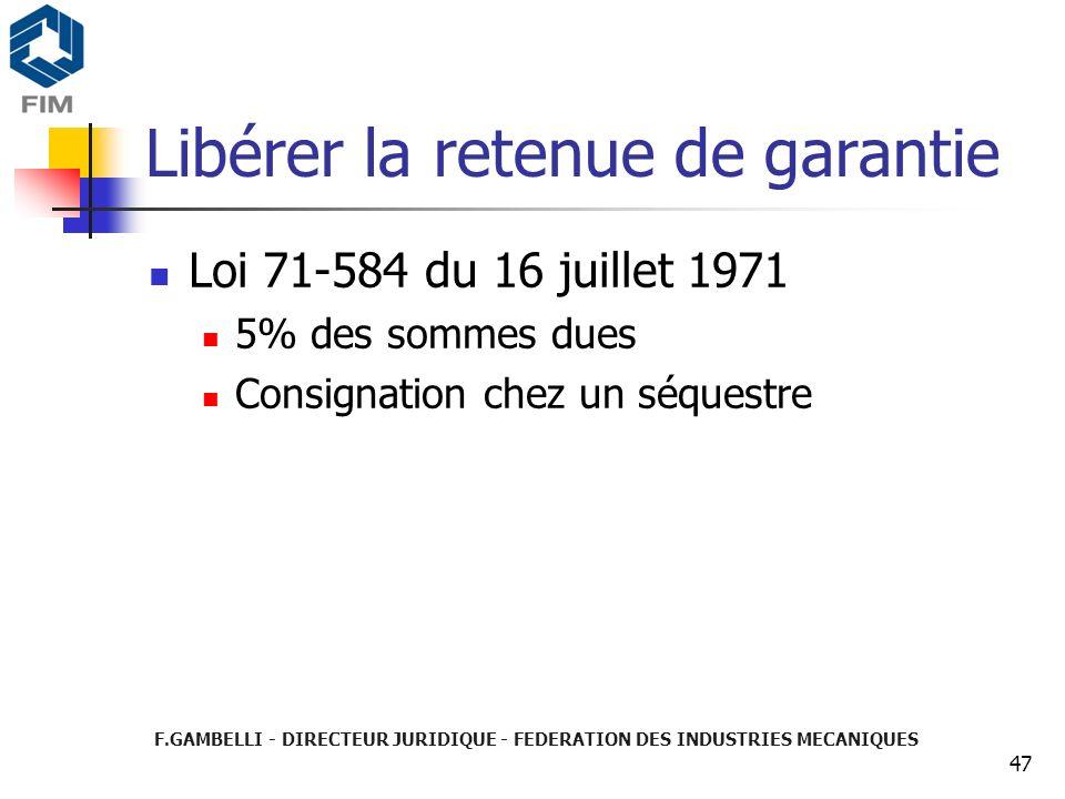 F.GAMBELLI - DIRECTEUR JURIDIQUE - FEDERATION DES INDUSTRIES MECANIQUES 47 Libérer la retenue de garantie Loi 71-584 du 16 juillet 1971 5% des sommes