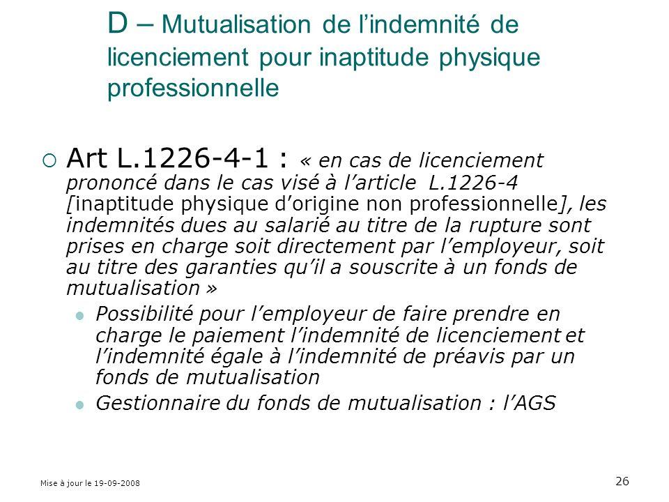Mise à jour le 19-09-2008 26 D – Mutualisation de lindemnité de licenciement pour inaptitude physique professionnelle Art L.1226-4-1 : « en cas de licenciement prononcé dans le cas visé à larticle L.1226-4 [inaptitude physique dorigine non professionnelle], les indemnités dues au salarié au titre de la rupture sont prises en charge soit directement par lemployeur, soit au titre des garanties quil a souscrite à un fonds de mutualisation » Possibilité pour lemployeur de faire prendre en charge le paiement lindemnité de licenciement et lindemnité égale à lindemnité de préavis par un fonds de mutualisation Gestionnaire du fonds de mutualisation : lAGS