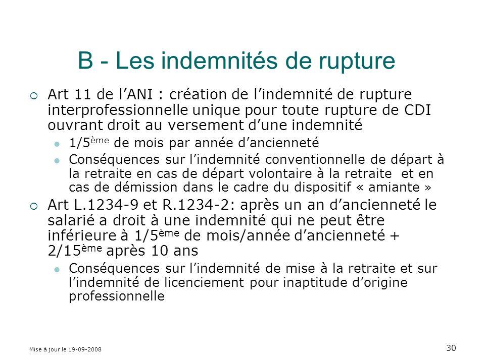 Mise à jour le 19-09-2008 30 B - Les indemnités de rupture Art 11 de lANI : création de lindemnité de rupture interprofessionnelle unique pour toute rupture de CDI ouvrant droit au versement dune indemnité 1/5 ème de mois par année dancienneté Conséquences sur lindemnité conventionnelle de départ à la retraite en cas de départ volontaire à la retraite et en cas de démission dans le cadre du dispositif « amiante » Art L.1234-9 et R.1234-2: après un an dancienneté le salarié a droit à une indemnité qui ne peut être inférieure à 1/5 ème de mois/année dancienneté + 2/15 ème après 10 ans Conséquences sur lindemnité de mise à la retraite et sur lindemnité de licenciement pour inaptitude dorigine professionnelle