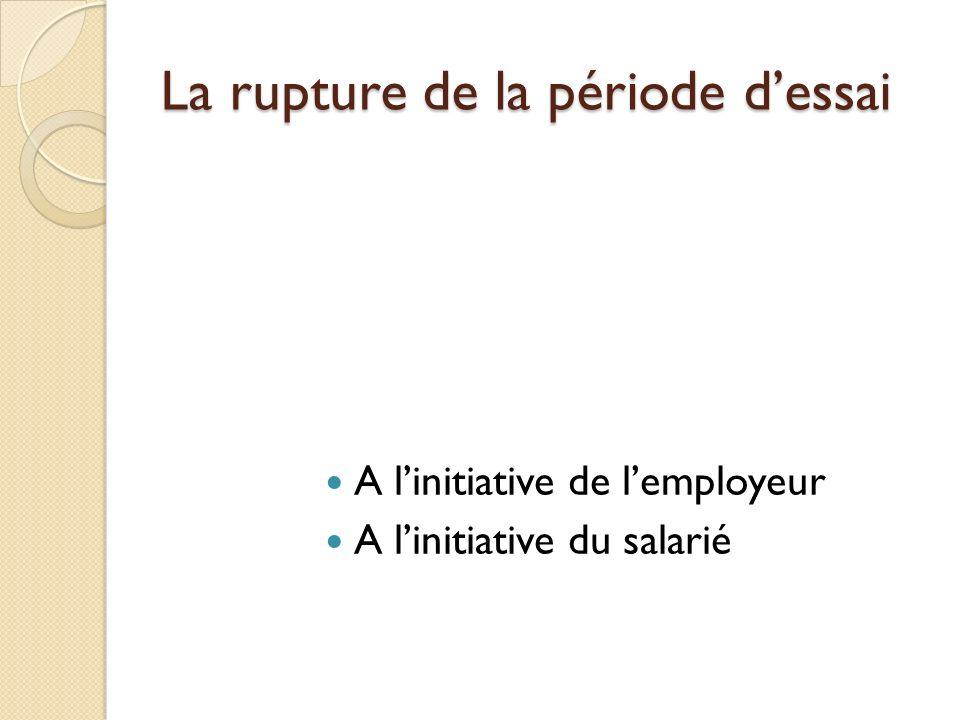 La rupture de la période dessai A linitiative de lemployeur A linitiative du salarié