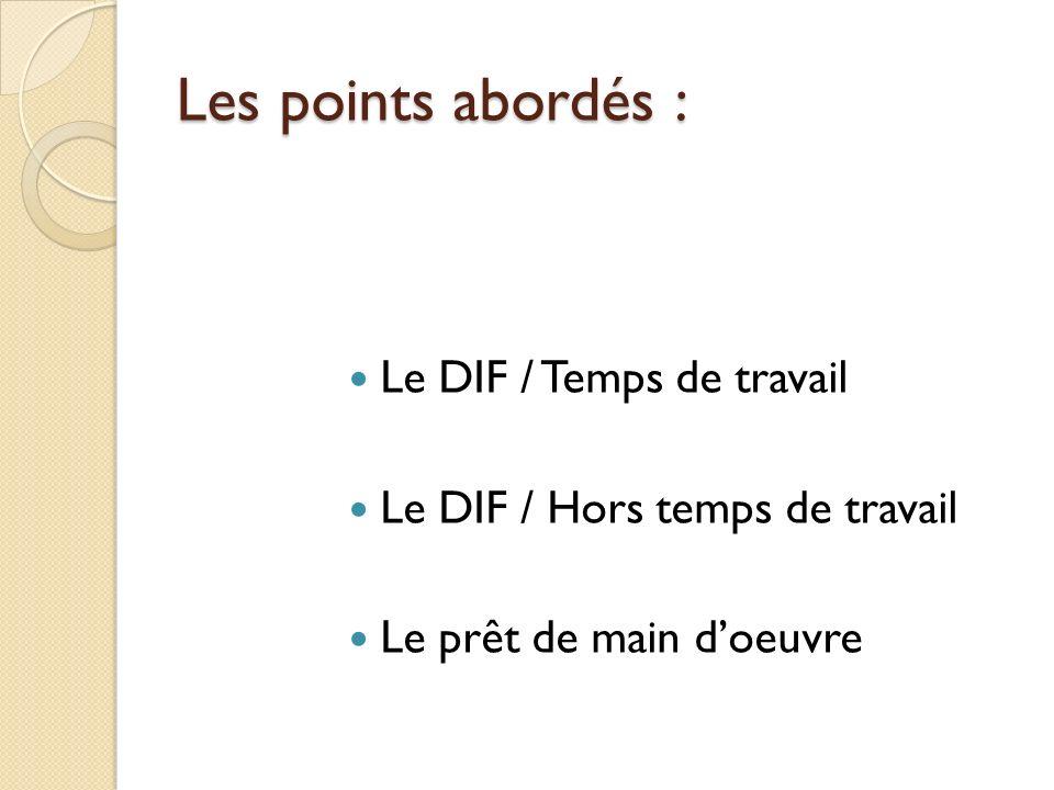 Les points abordés : Le DIF / Temps de travail Le DIF / Hors temps de travail Le prêt de main doeuvre