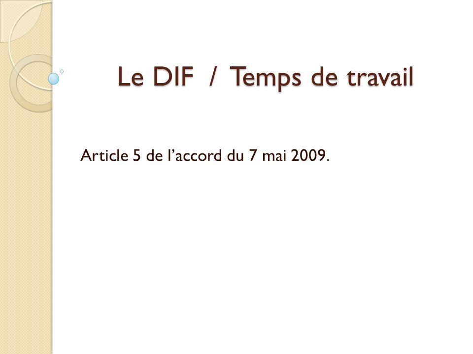 Le DIF / Temps de travail Article 5 de laccord du 7 mai 2009.