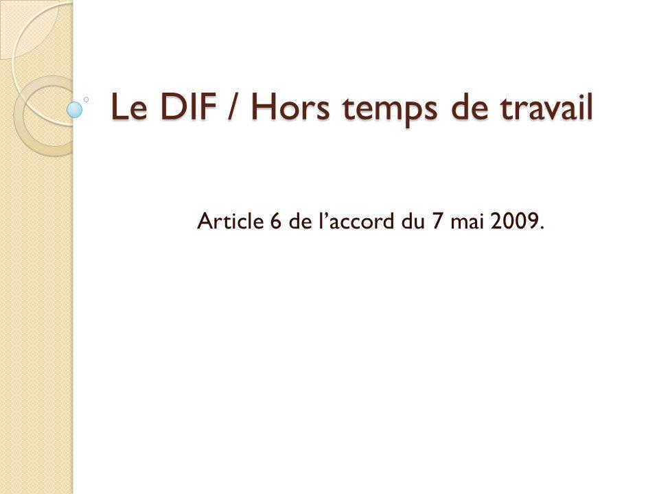 Le DIF / Hors temps de travail Article 6 de laccord du 7 mai 2009.