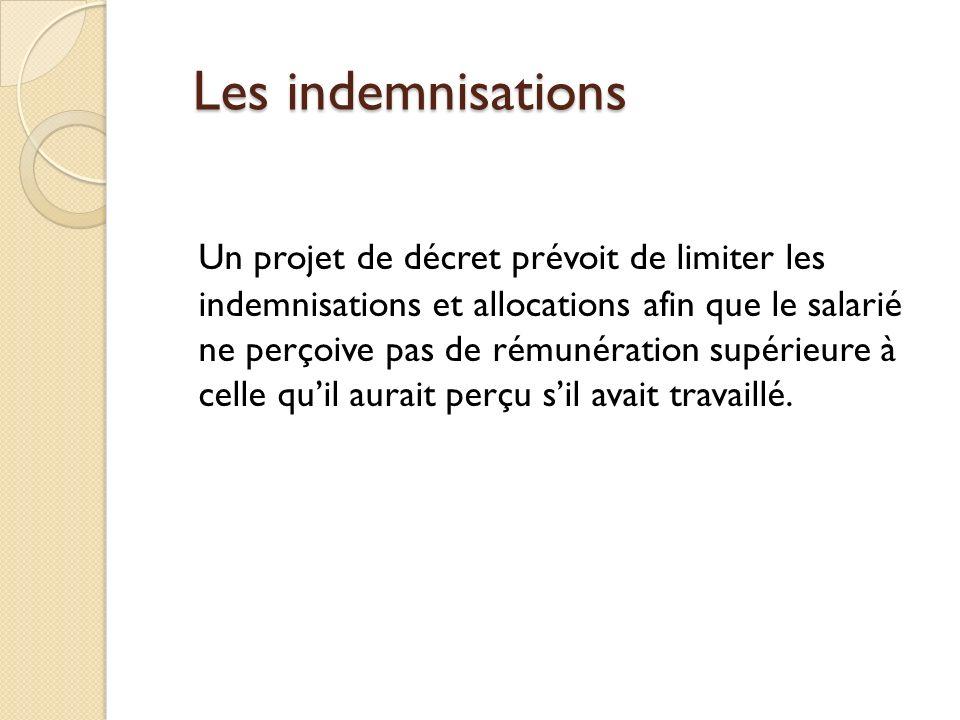 Les indemnisations Les indemnisations Un projet de décret prévoit de limiter les indemnisations et allocations afin que le salarié ne perçoive pas de