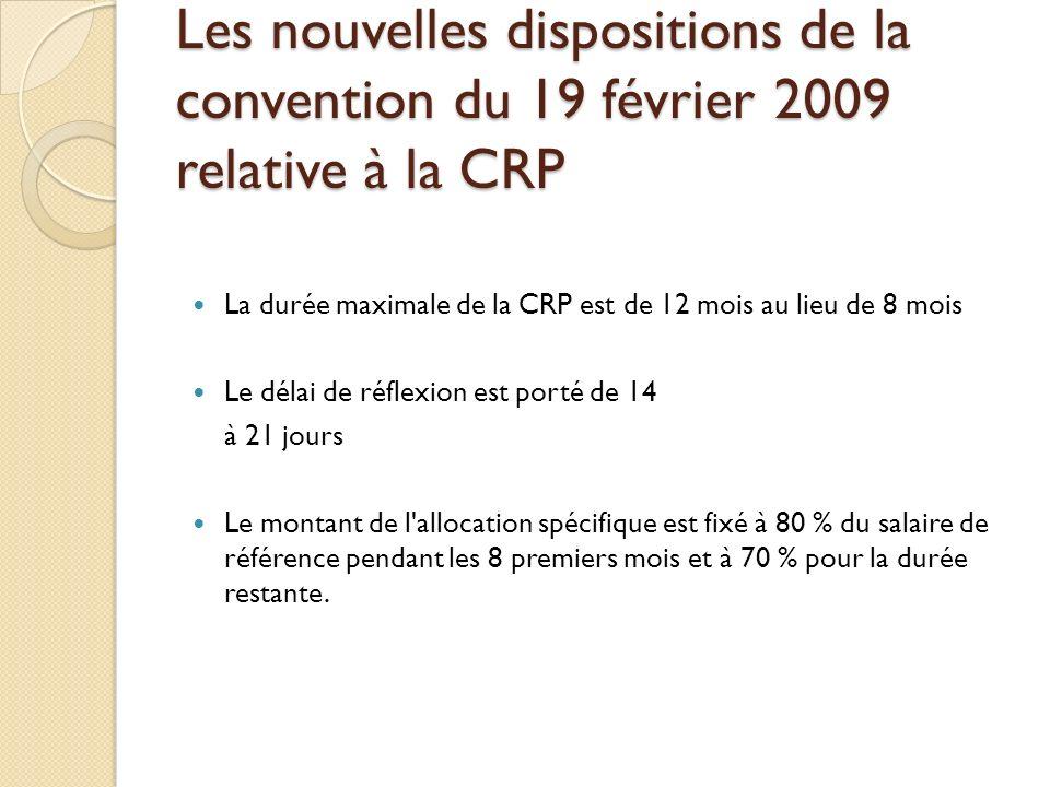 Les nouvelles dispositions de la convention du 19 février 2009 relative à la CRP La durée maximale de la CRP est de 12 mois au lieu de 8 mois Le délai de réflexion est porté de 14 à 21 jours Le montant de l allocation spécifique est fixé à 80 % du salaire de référence pendant les 8 premiers mois et à 70 % pour la durée restante.