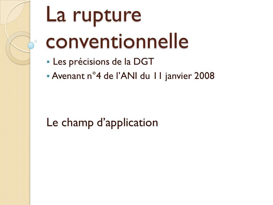 La rupture conventionnelle Les précisions de la DGT Avenant n°4 de lANI du 11 janvier 2008 Le champ dapplication