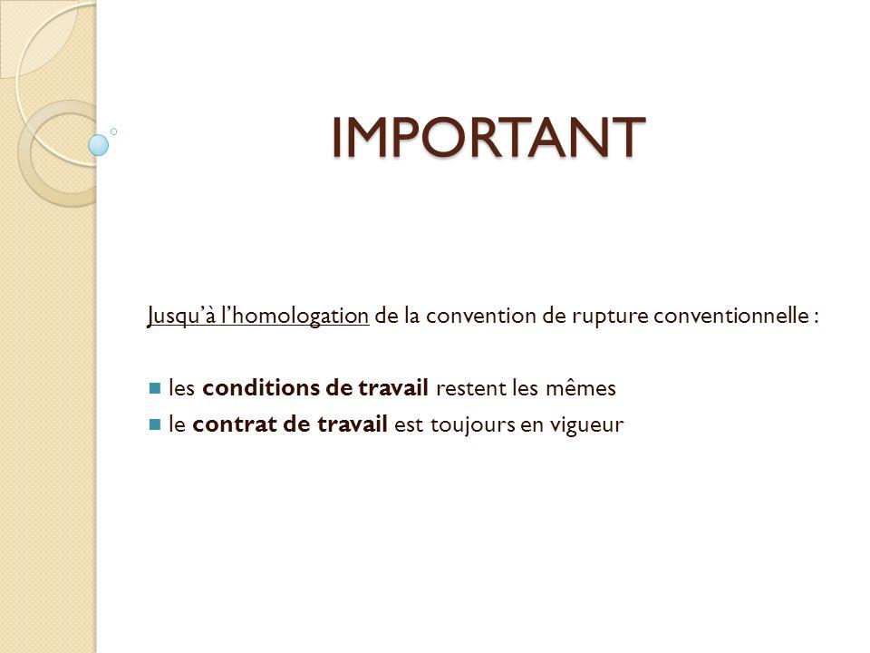 IMPORTANT Jusquà lhomologation de la convention de rupture conventionnelle : les conditions de travail restent les mêmes le contrat de travail est toujours en vigueur
