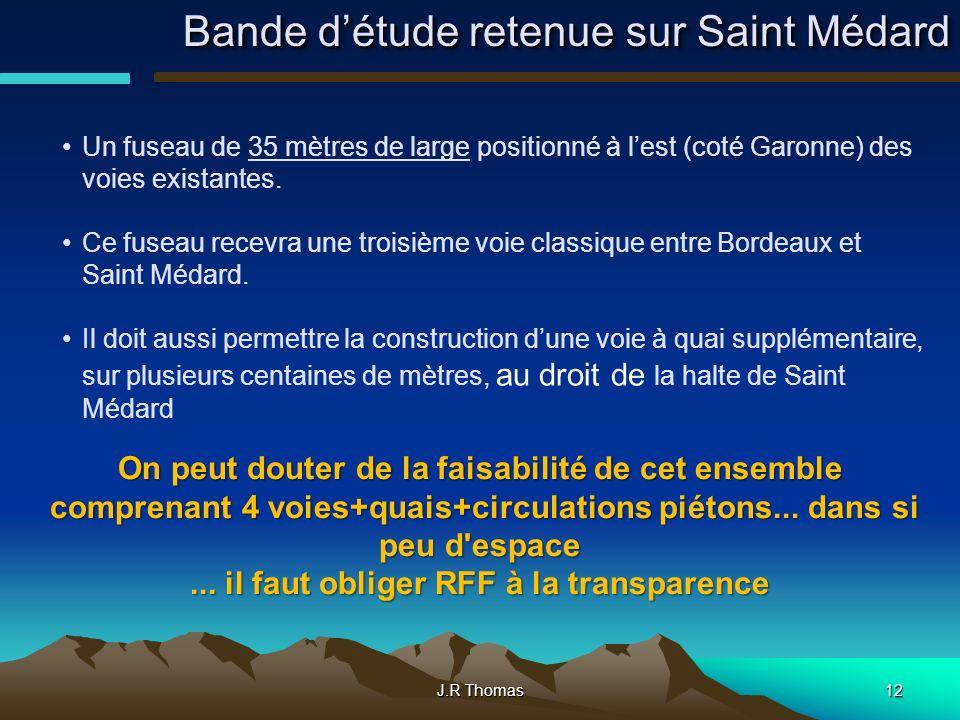 J.R Thomas12 Bande détude retenue sur Saint Médard Un fuseau de 35 mètres de large positionné à lest (coté Garonne) des voies existantes. Ce fuseau re