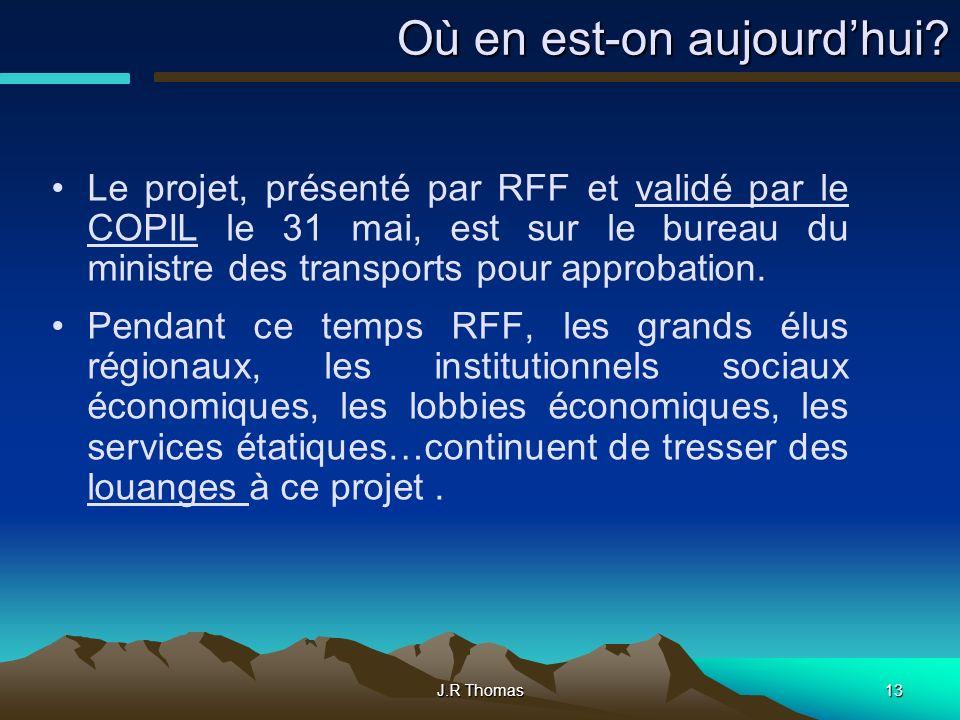 J.R Thomas13 Où en est-on aujourdhui? Le projet, présenté par RFF et validé par le COPIL le 31 mai, est sur le bureau du ministre des transports pour
