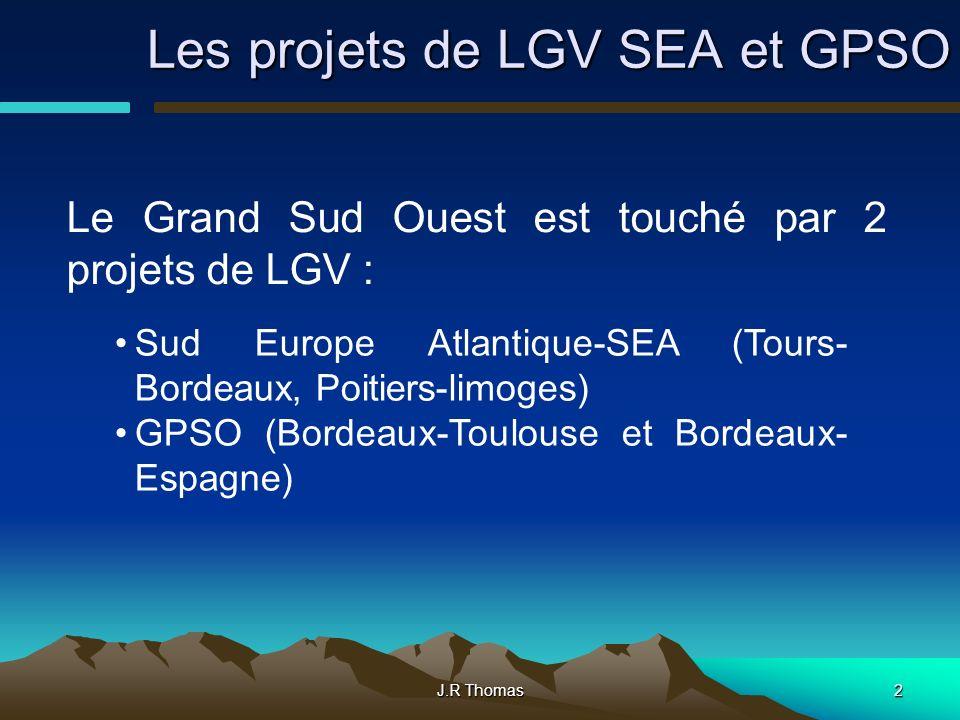 J.R Thomas2 Les projets de LGV SEA et GPSO Le Grand Sud Ouest est touché par 2 projets de LGV : Sud Europe Atlantique-SEA (Tours- Bordeaux, Poitiers-limoges) GPSO (Bordeaux-Toulouse et Bordeaux- Espagne)