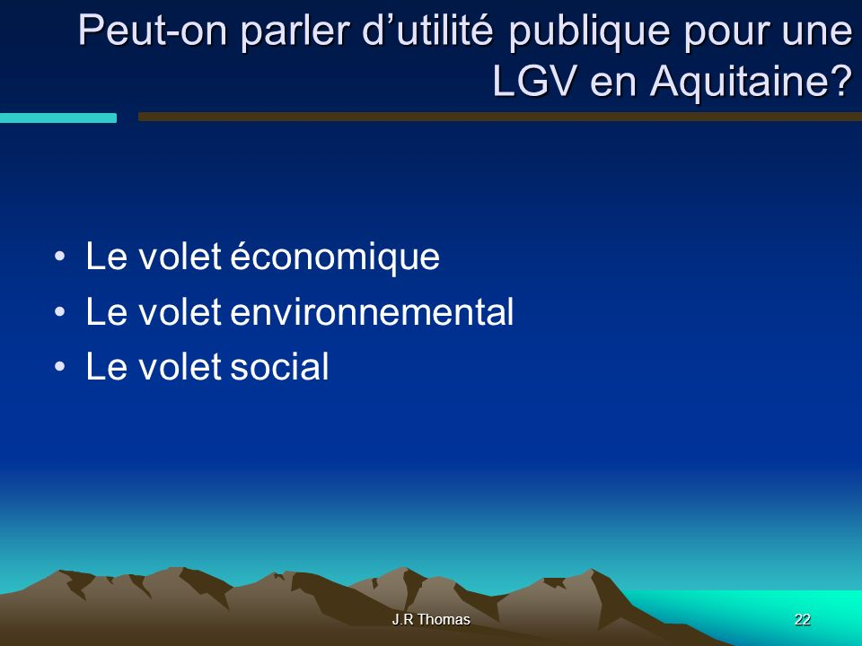 J.R Thomas22 Peut-on parler dutilité publique pour une LGV en Aquitaine? Le volet économique Le volet environnemental Le volet social