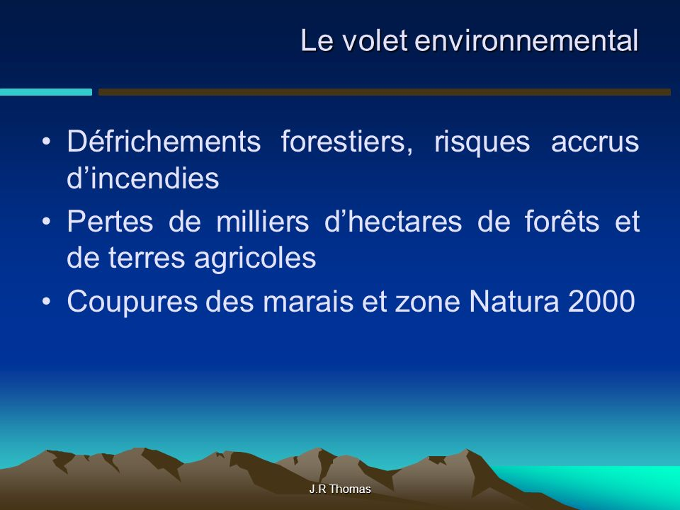 J.R Thomas Le volet environnemental Défrichements forestiers, risques accrus dincendies Pertes de milliers dhectares de forêts et de terres agricoles Coupures des marais et zone Natura 2000