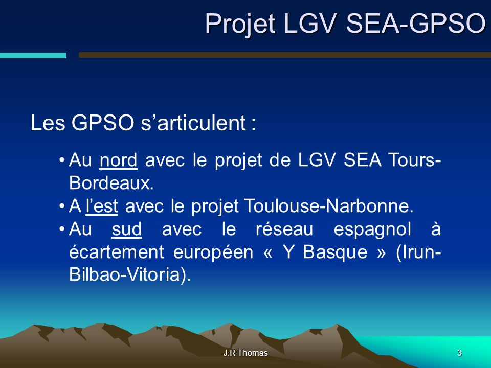 J.R Thomas3 Projet LGV SEA-GPSO Les GPSO sarticulent : Au nord avec le projet de LGV SEA Tours- Bordeaux. A lest avec le projet Toulouse-Narbonne. Au