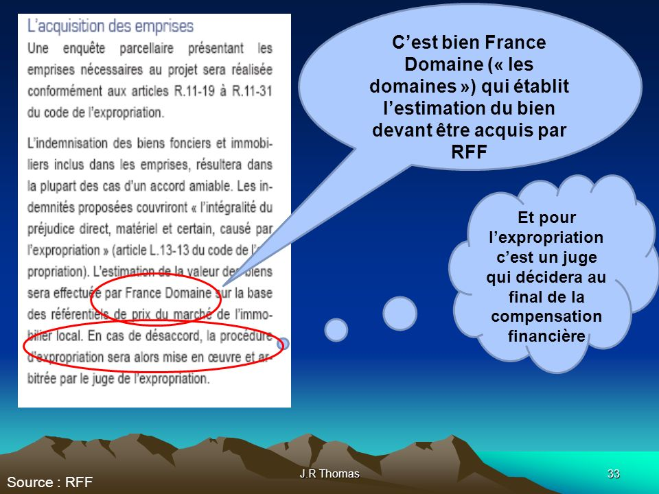 J.R Thomas33 Cest bien France Domaine (« les domaines ») qui établit lestimation du bien devant être acquis par RFF Et pour lexpropriation cest un juge qui décidera au final de la compensation financière Source : RFF