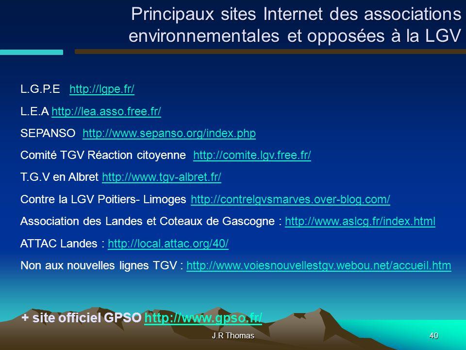 J.R Thomas40 Principaux sites Internet des associations environnementales et opposées à la LGV L.G.P.E http://lgpe.fr/http://lgpe.fr/ L.E.A http://lea.asso.free.fr/http://lea.asso.free.fr/ SEPANSO http://www.sepanso.org/index.phphttp://www.sepanso.org/index.php Comité TGV Réaction citoyenne http://comite.lgv.free.fr/http://comite.lgv.free.fr/ T.G.V en Albret http://www.tgv-albret.fr/http://www.tgv-albret.fr/ Contre la LGV Poitiers- Limoges http://contrelgvsmarves.over-blog.com/http://contrelgvsmarves.over-blog.com/ Association des Landes et Coteaux de Gascogne : http://www.aslcg.fr/index.htmlhttp://www.aslcg.fr/index.html ATTAC Landes : http://local.attac.org/40/http://local.attac.org/40/ Non aux nouvelles lignes TGV : http://www.voiesnouvellestgv.webou.net/accueil.htmhttp://www.voiesnouvellestgv.webou.net/accueil.htm + site officiel GPSO http://www.gpso.fr/http://www.gpso.fr/