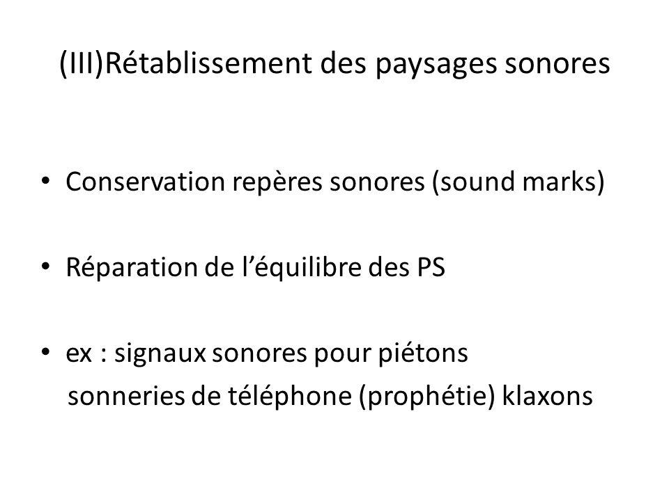 (III)Rétablissement des paysages sonores Conservation repères sonores (sound marks) Réparation de léquilibre des PS ex : signaux sonores pour piétons sonneries de téléphone (prophétie) klaxons