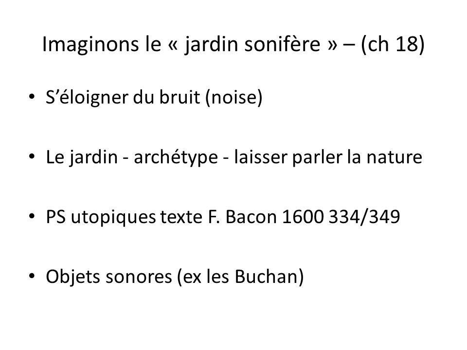 Imaginons le « jardin sonifère » – (ch 18) Séloigner du bruit (noise) Le jardin - archétype - laisser parler la nature PS utopiques texte F.