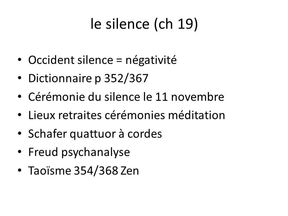 le silence (ch 19) Occident silence = négativité Dictionnaire p 352/367 Cérémonie du silence le 11 novembre Lieux retraites cérémonies méditation Schafer quattuor à cordes Freud psychanalyse Taoïsme 354/368 Zen