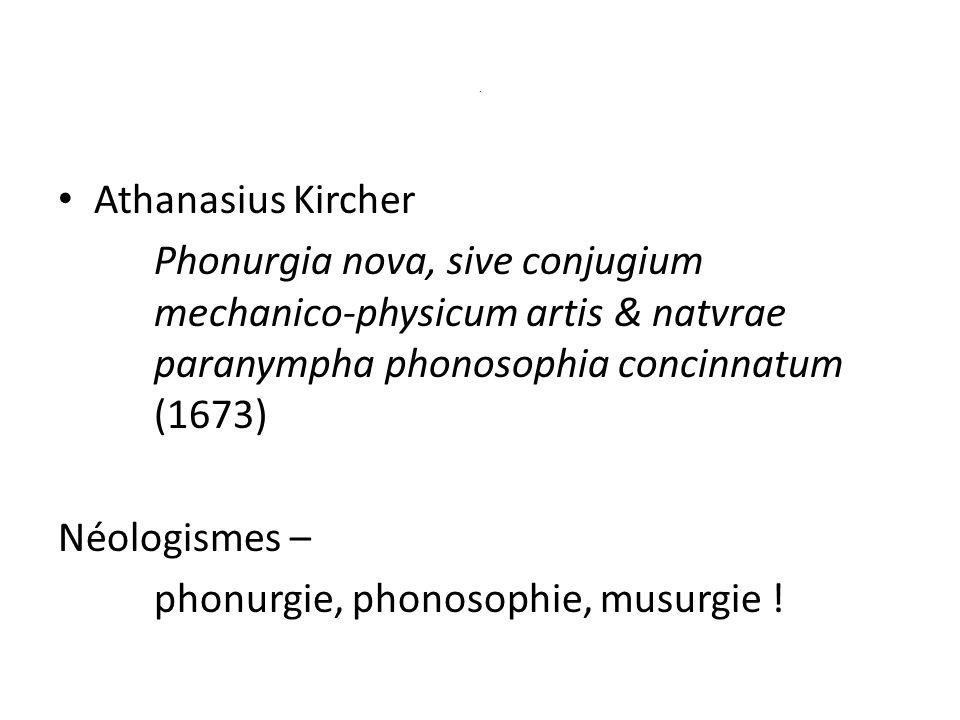. Athanasius Kircher Phonurgia nova, sive conjugium mechanico-physicum artis & natvrae paranympha phonosophia concinnatum (1673) Néologismes – phonurgie, phonosophie, musurgie !
