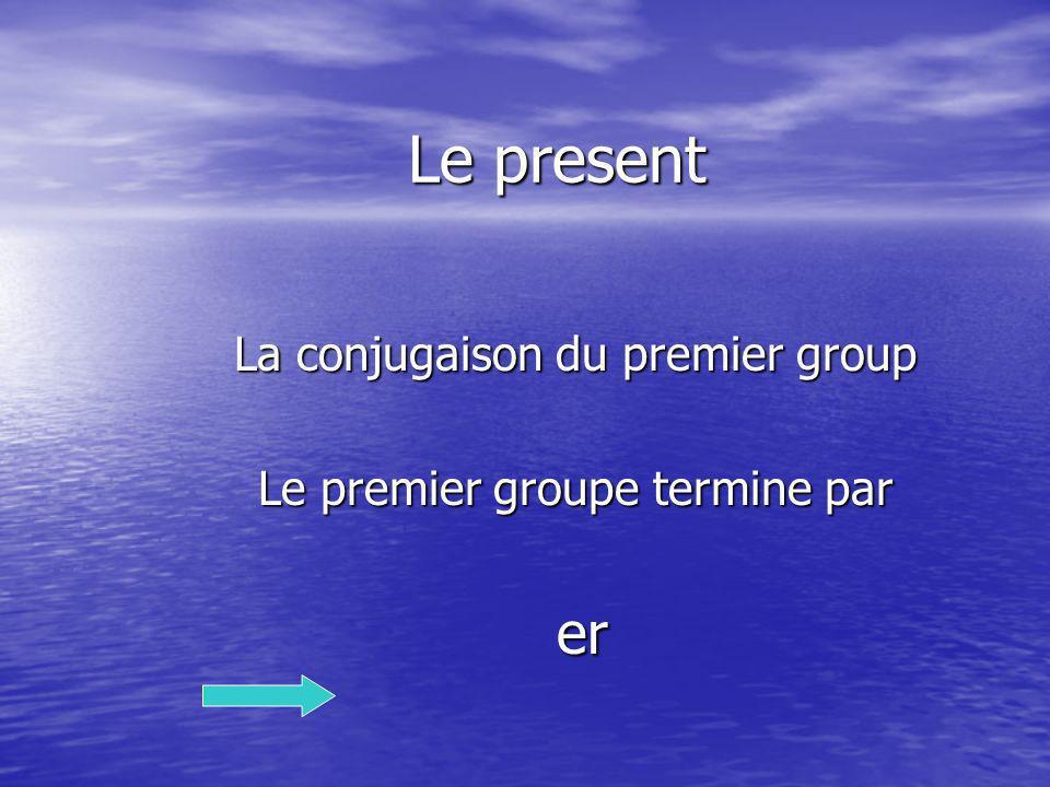 Le present La conjugaison du premier group Le premier groupe termine par er