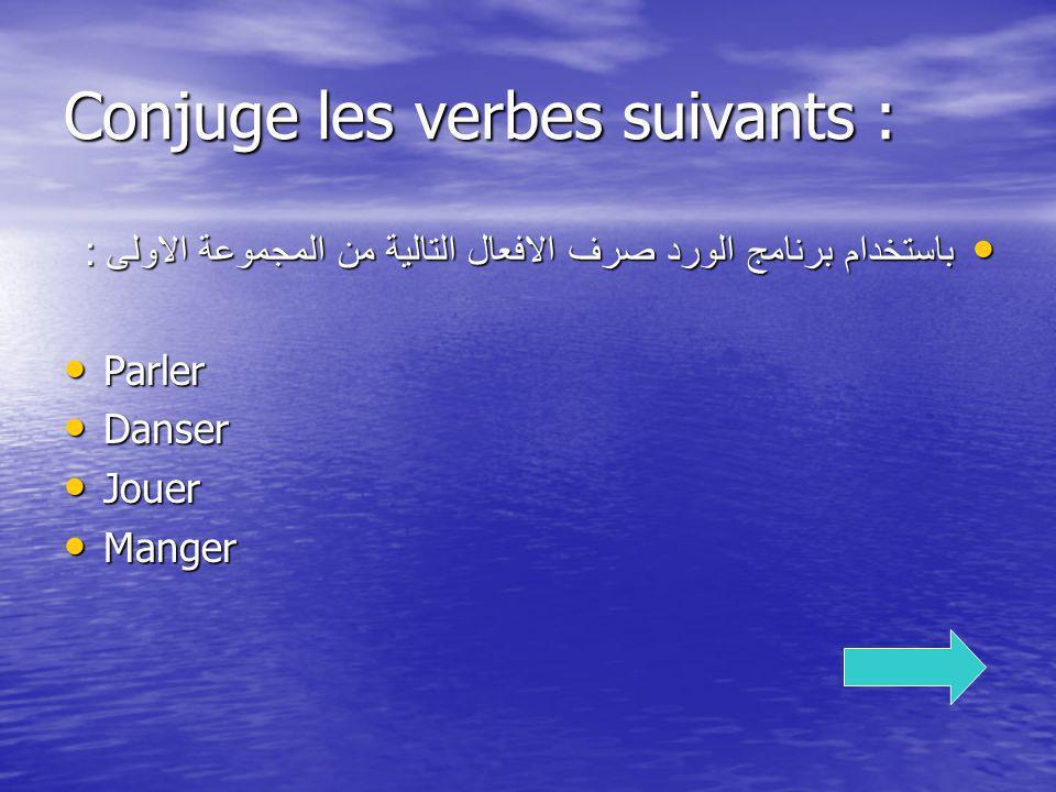 Conjuge les verbes suivants : باستخدام برنامج الورد صرف الافعال التالية من المجموعة الاولى : باستخدام برنامج الورد صرف الافعال التالية من المجموعة الا
