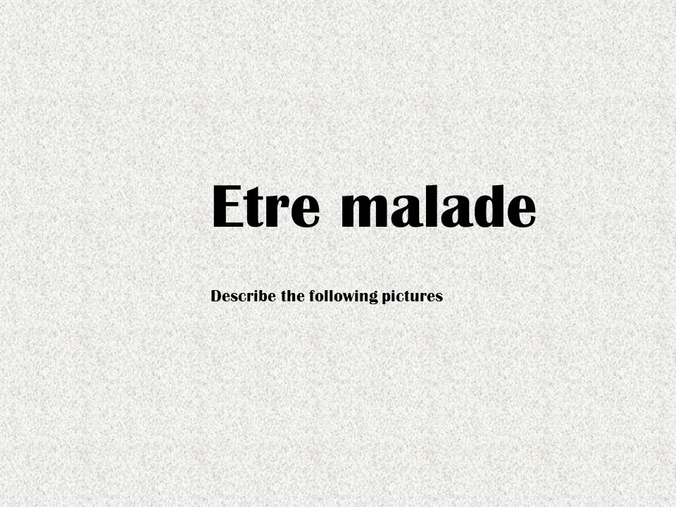 Etre malade Describe the following pictures