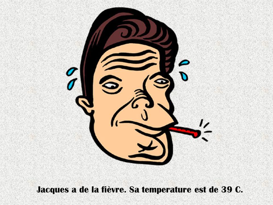 Jacques a de la fièvre. Sa temperature est de 39 C.