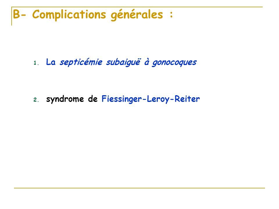 B- Complications générales : 1. La septicémie subaiguë à gonocoques 2. syndrome de Fiessinger-Leroy-Reiter
