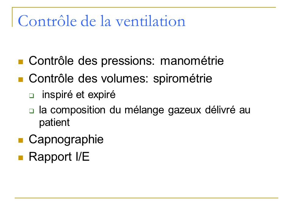 Contrôle de la ventilation Contrôle des pressions: manométrie Contrôle des volumes: spirométrie inspiré et expiré la composition du mélange gazeux dél