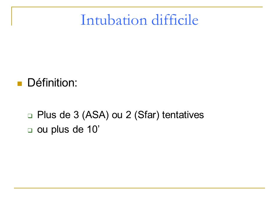 Intubation difficile Définition: Plus de 3 (ASA) ou 2 (Sfar) tentatives ou plus de 10
