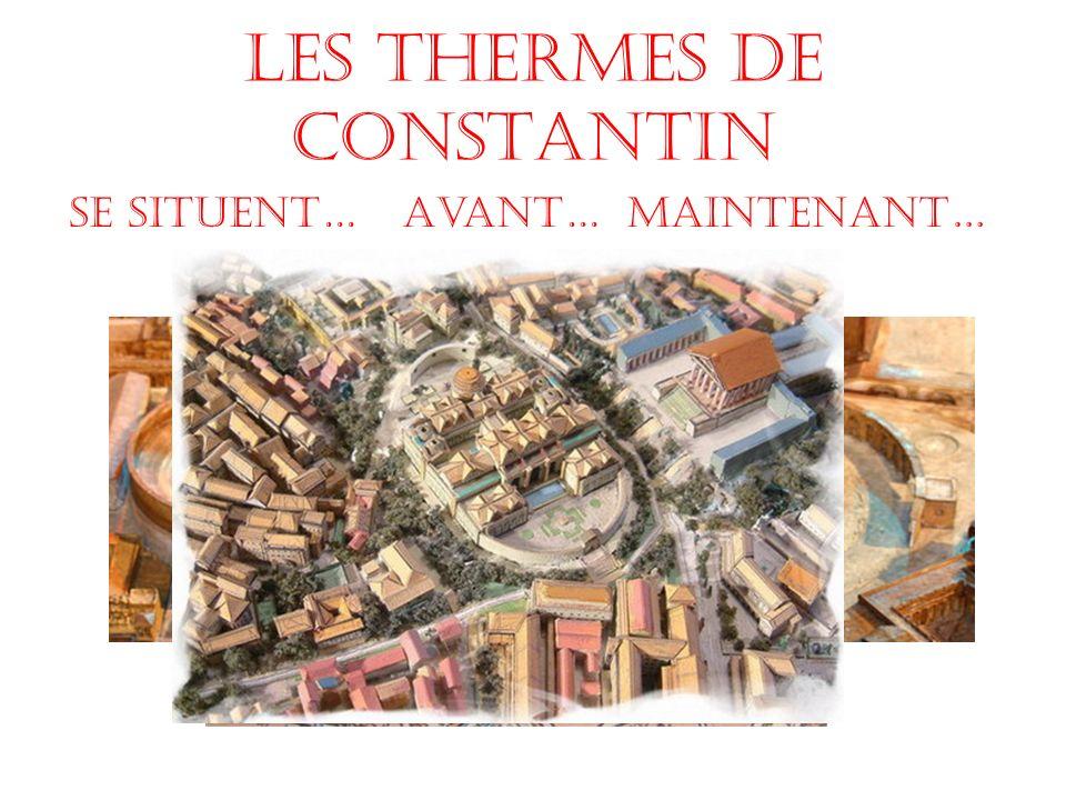 Les Thermes de Constantin Avant…Maintenant…Se situent…