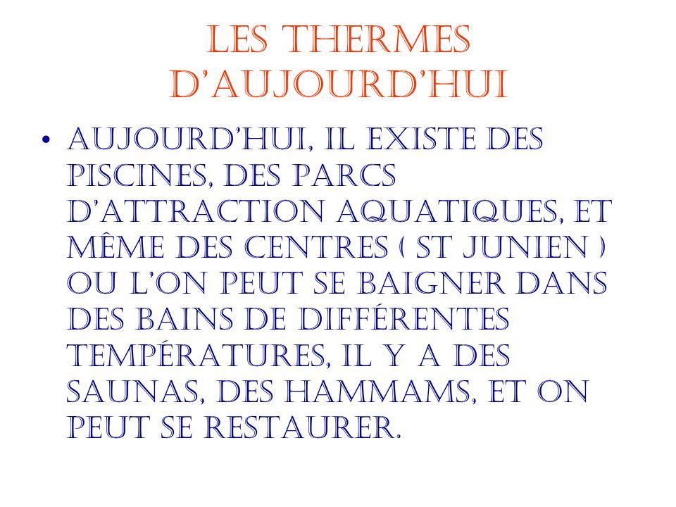 Les Thermes daujourdhui Aujourdhui, il existe des piscines, des parcs dattraction aquatiques, et même des centres ( St junien ) ou lon peut se baigner