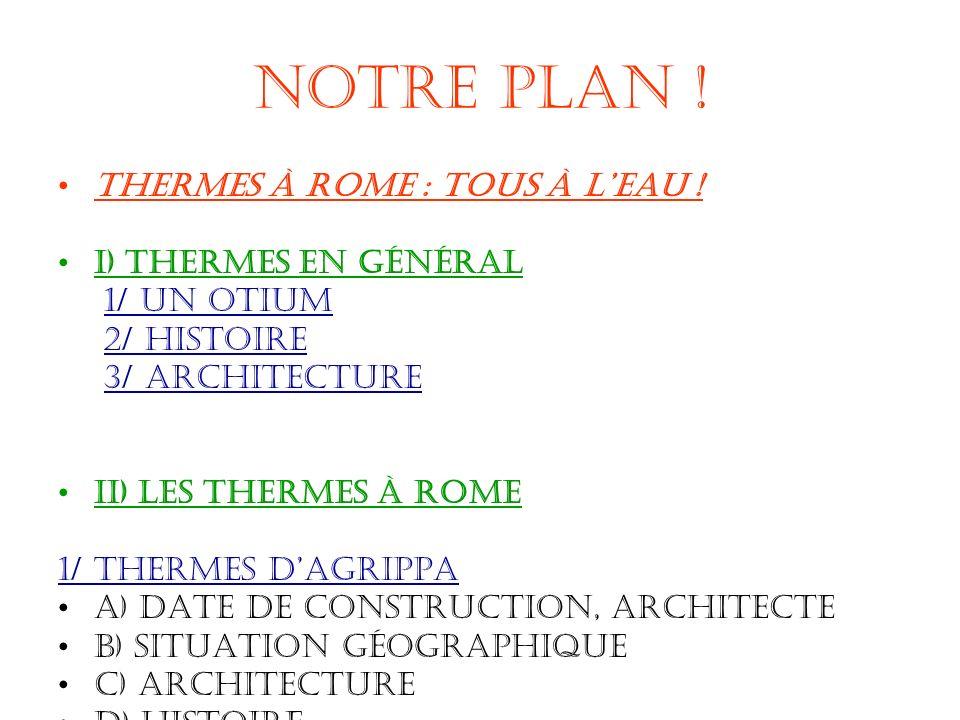 Notre plan ! Thermes à rome : Tous à leau ! I) Thermes en général 1/ Un otium 2/ histoire 3/ Architecture II) Les thermes à rome 1/ thermes dAgrippa a