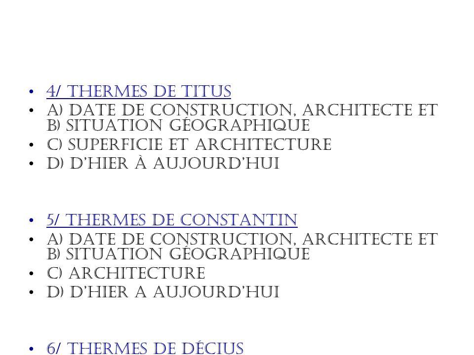 4/ thermes de Titus A) Date de construction, architecte et b) situation géographique C) Superficie et architecture D) Dhier à aujourdhui 5/ thermes de