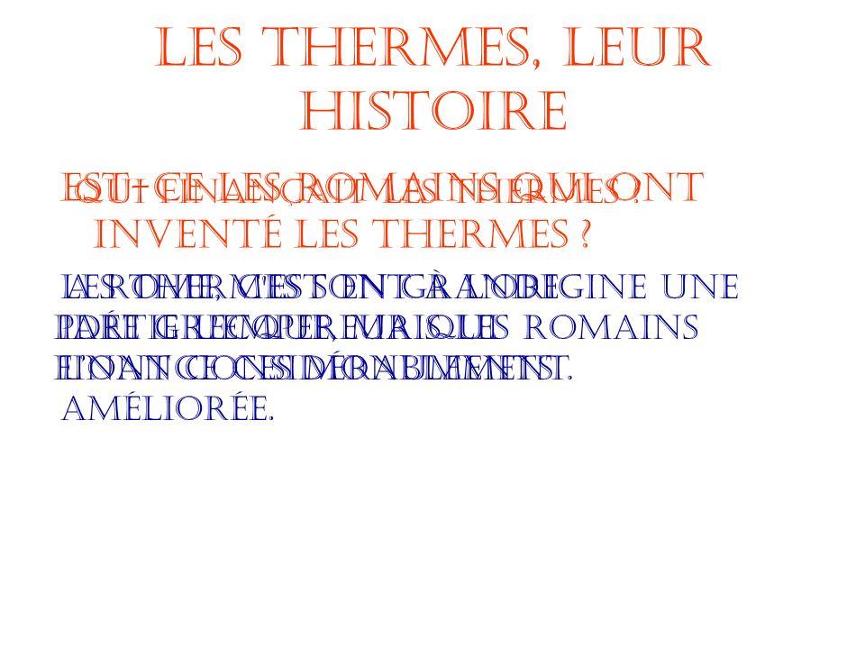 Les Thermes, leur Histoire Est-ce les Romains qui ont inventé les Thermes ? Les thermes sont à lorigine une idée grecque, mais les Romains lont consid