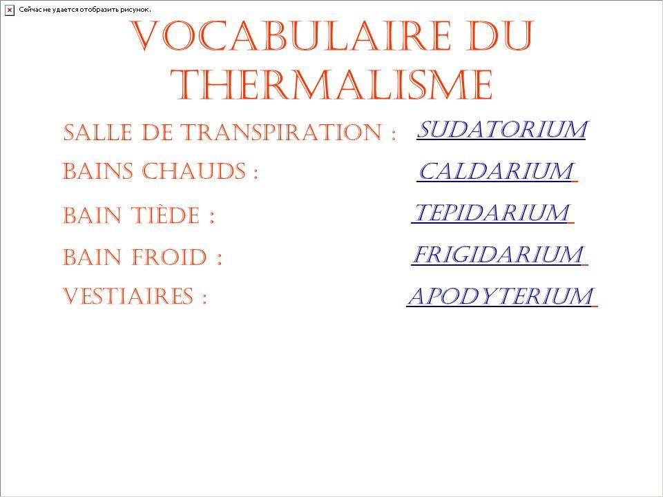 Vocabulaire du Thermalisme salle de transpiration : bains chauds : bain tiède : bain froid : vestiaires : sudatorium caldarium tepidarium frigidarium