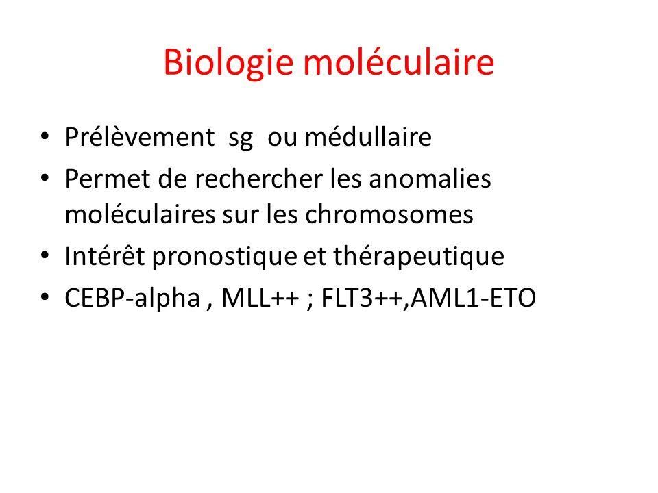 Biologie moléculaire Prélèvement sg ou médullaire Permet de rechercher les anomalies moléculaires sur les chromosomes Intérêt pronostique et thérapeut