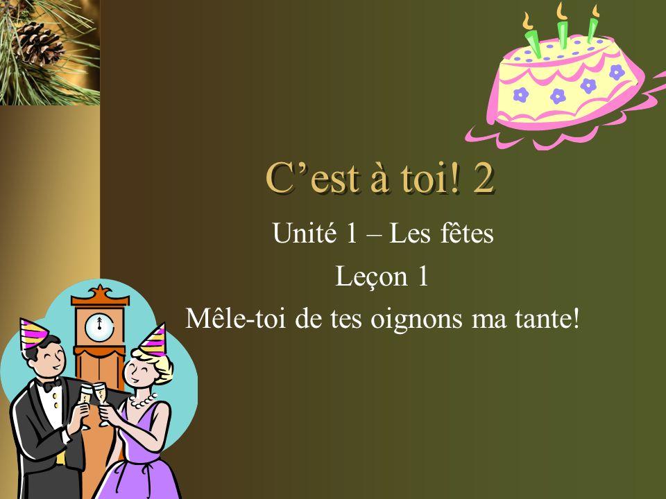 Cest à toi! 2 Unité 1 – Les fêtes Leçon 1 Mêle-toi de tes oignons ma tante!