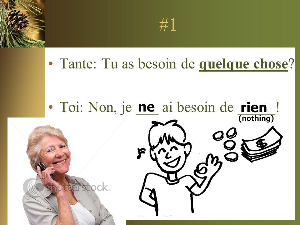 #1 Tante: Tu as besoin de quelque chose? Toi: Non, je ___ ai besoin de _____! ne rien (nothing)