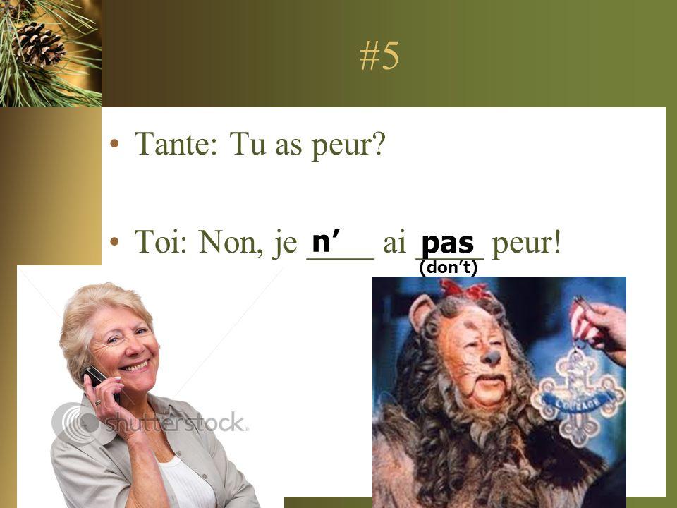 #5 Tante: Tu as peur? Toi: Non, je ____ ai ____ peur! n pas (dont)