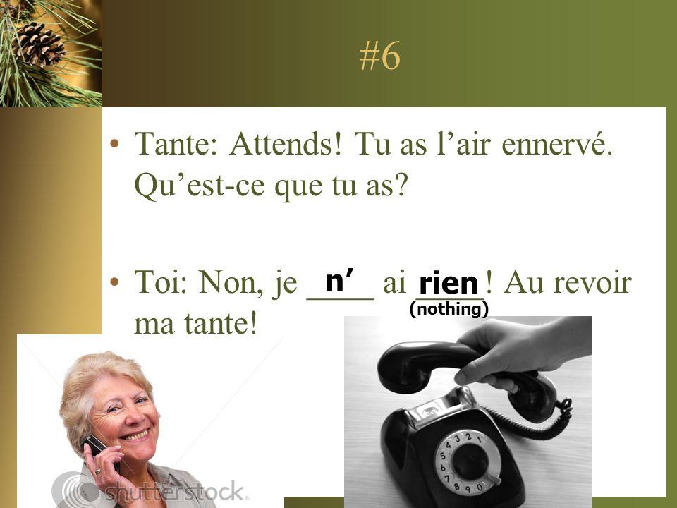 #6 Tante: Attends! Tu as lair ennervé. Quest-ce que tu as? Toi: Non, je ____ ai ____! Au revoir ma tante! n rien (nothing)