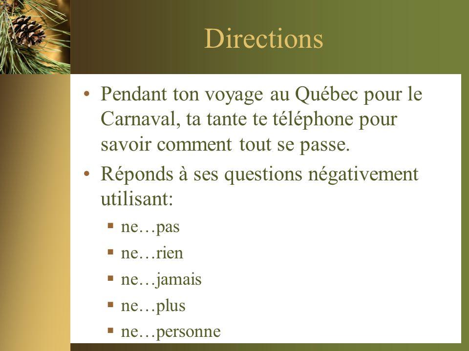 Directions Pendant ton voyage au Québec pour le Carnaval, ta tante te téléphone pour savoir comment tout se passe. Réponds à ses questions négativemen