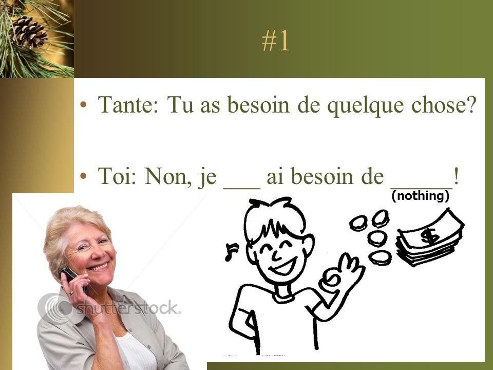 #1 Tante: Tu as besoin de quelque chose? Toi: Non, je ___ ai besoin de _____! (nothing)